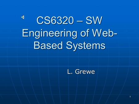 1 CS6320 – SW Engineering of Web- Based Systems L. Grewe.