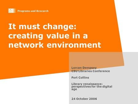 Programs and Research It must change: creating value in a network environment Lorcan Dempsey CSU Libraries Conference Fort Collins Library renaissance: