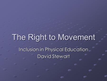 The Right to Movement Inclusion in Physical Education David Stewart.