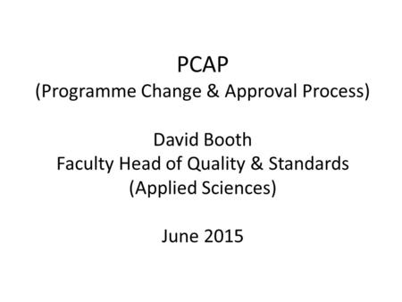 PCAP (Programme Change & Approval Process) David Booth Faculty Head of Quality & Standards (Applied Sciences) June 2015.