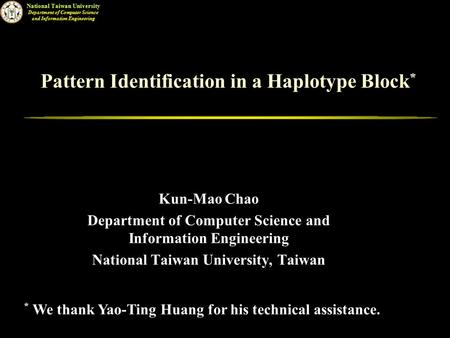 National Taiwan University Department of Computer Science and Information Engineering Pattern Identification in a Haplotype Block * Kun-Mao Chao Department.