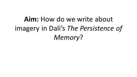Aim: How do we write about imagery in Dali's The Persistence of Memory?