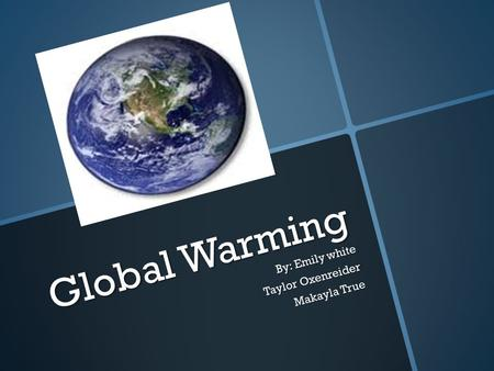 Global Warming By: Emily white Taylor Oxenreider Makayla True.