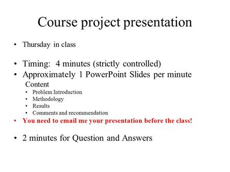Course project presentation Thursday in class Timing: 4 minutes (strictly controlled) Approximately 1 PowerPoint Slides per minute Content Problem Introduction.
