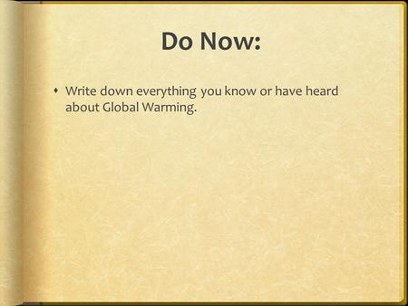 Do Now:  Write down everything you know or have heard about Global Warming.