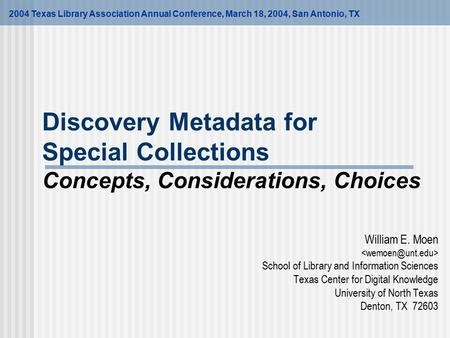 Discovery Metadata for Special Collections Concepts, Considerations, Choices William E. Moen School of Library and Information Sciences Texas Center for.