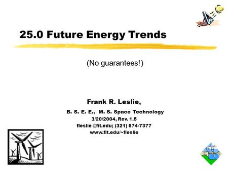 25.0 Future Energy Trends Frank R. Leslie, B. S. E. E., M. S. Space Technology 3/20/2004, Rev. 1.5 (321) 674-7377