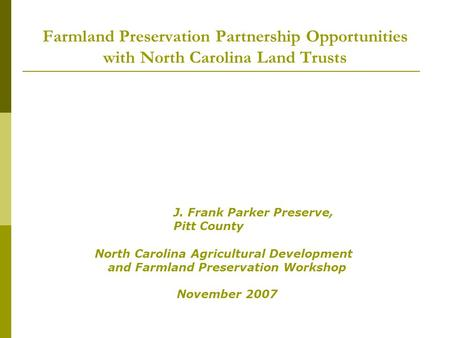 Farmland Preservation Partnership Opportunities with North Carolina Land Trusts J. Frank Parker Preserve, Pitt County North Carolina Agricultural Development.