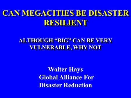 "CAN MEGACITIES BE DISASTER RESILIENT ALTHOUGH ""BIG"" CAN BE VERY VULNERABLE, WHY NOT CAN MEGACITIES BE DISASTER RESILIENT ALTHOUGH ""BIG"" CAN BE VERY VULNERABLE,"