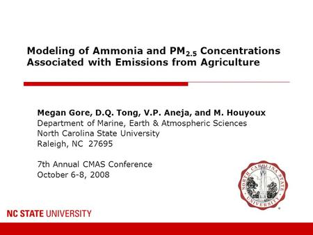 Modeling of Ammonia and PM 2.5 Concentrations Associated with Emissions from Agriculture Megan Gore, D.Q. Tong, V.P. Aneja, and M. Houyoux Department of.