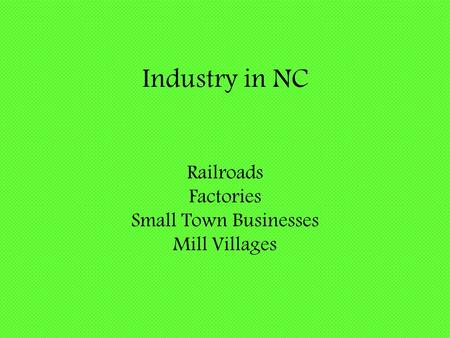 Industry in NC Railroads Factories Small Town Businesses Mill Villages.