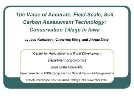 The Value of Accurate, Field-Scale, Soil Carbon Assessment Technology: Conservation Tillage in Iowa Lyubov Kurkalova, Catherine Kling, and Jinhua Zhao.