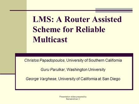 Presentation slides prepared by Ramakrishnan.V LMS: A Router Assisted Scheme for Reliable Multicast Christos Papadopoulos, University of Southern California.