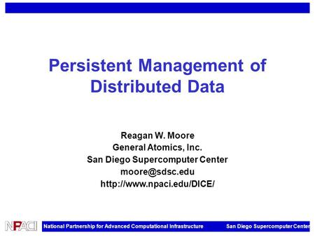 National Partnership for Advanced Computational Infrastructure San Diego Supercomputer Center Persistent Management of Distributed Data Reagan W. Moore.