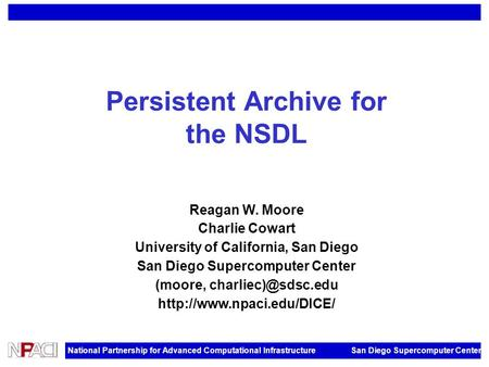 National Partnership for Advanced Computational Infrastructure San Diego Supercomputer Center Persistent Archive for the NSDL Reagan W. Moore Charlie Cowart.