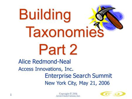 Copyright © 2006 Access Innovations, Inc. 1 Building Taxonomies Part 2 Alice Redmond-Neal Access Innovations, Inc. Enterprise Search Summit New York City,