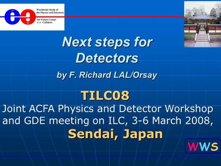 WWSWWS Next steps for Detectors by F. Richard LAL/Orsay TILC08 TILC08 Joint ACFA Physics and Detector Workshop and GDE meeting on ILC, 3-6 March 2008,