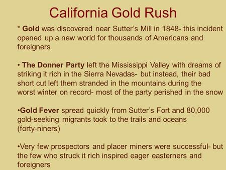 California Gold Rush * Gold was discovered near Sutter's Mill in 1848- this incident opened up a new world for thousands of Americans and foreigners The.