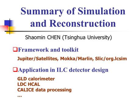 Summary of Simulation and Reconstruction Shaomin CHEN (Tsinghua University)  Framework and toolkit  Application in ILC detector design Jupiter/Satellites,