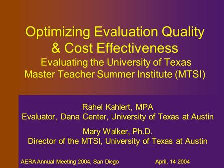 AERA Annual Meeting 2004, San Diego April, 14 2004 Optimizing Evaluation Quality & Cost Effectiveness Evaluating the University of Texas Master Teacher.
