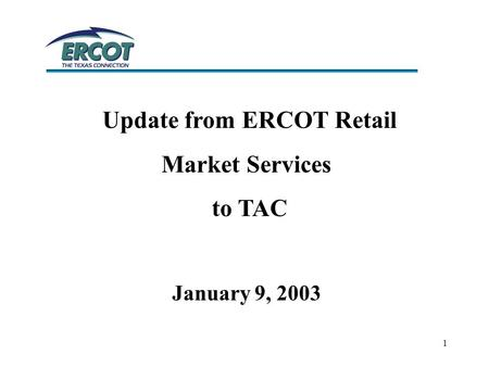 1 Update from ERCOT Retail Market Services to TAC January 9, 2003.