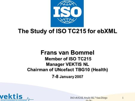 ISO ebXML Study HL7 San Diego (FvB) 1 The Study of ISO TC215 for ebXML Frans van Bommel Member of ISO TC215 Manager VEKTIS NL Chairman of UNcefact TBG10.