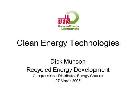 Clean Energy Technologies Dick Munson Recycled Energy Development Congressional Distributed Energy Caucus 27 March 2007.