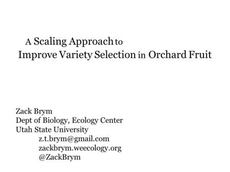 A Scaling Approach to Improve Variety Selection in Orchard Fruit Zack Brym Dept of Biology, Ecology Center Utah State University zackbrym.weecology.org.