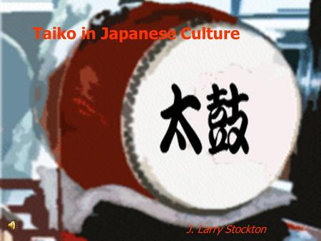 Taiko in Japanese Culture J. Larry Stockton. Taiko is a drum with a wooden body and heads made of stretched cow or horse skin, struck with sticks 2,000-year(plus)