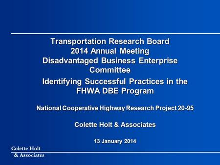Colette Holt & Associates Transportation Research Board 2014 Annual Meeting Disadvantaged Business Enterprise Committee Identifying Successful Practices.