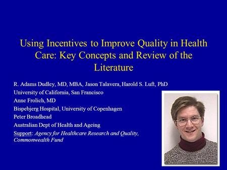 Using Incentives to Improve Quality in Health Care: Key Concepts and Review of the Literature R. Adams Dudley, MD, MBA, Jason Talavera, Harold S. Luft,