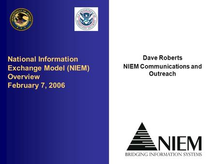 National Information Exchange Model (NIEM) Overview February 7, 2006 Dave Roberts NIEM Communications and Outreach.