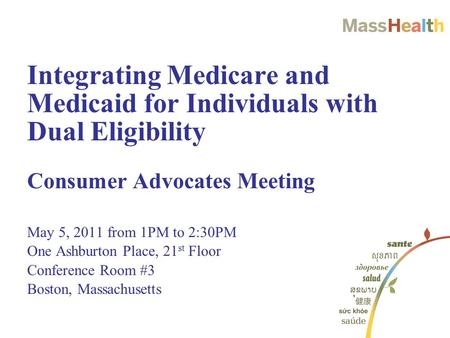 Consumer Advocates Meeting May 5, 2011 from 1PM to 2:30PM One Ashburton Place, 21 st Floor Conference Room #3 Boston, Massachusetts Integrating Medicare.