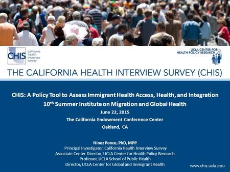 CHIS: A Policy Tool to Assess Immigrant Health Access, Health, and Integration 10 th Summer Institute on Migration and Global Health June 22, 2015 The.