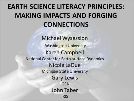 EARTH SCIENCE LITERACY PRINCIPLES: MAKING IMPACTS AND FORGING CONNECTIONS Michael Wysession Washington University Karen Campbell National Center for Earth-surface.