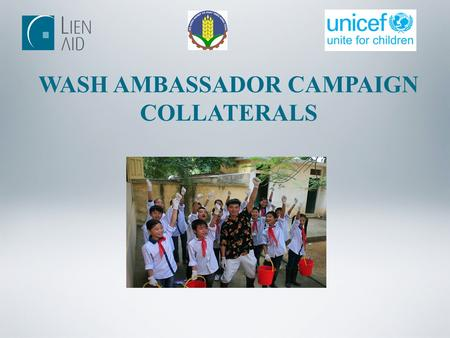 WASH AMBASSADOR CAMPAIGN COLLATERALS. Communication channels Use mass media Participate in on-site IEC activities Be Guest of Honor at key events of RWSS.