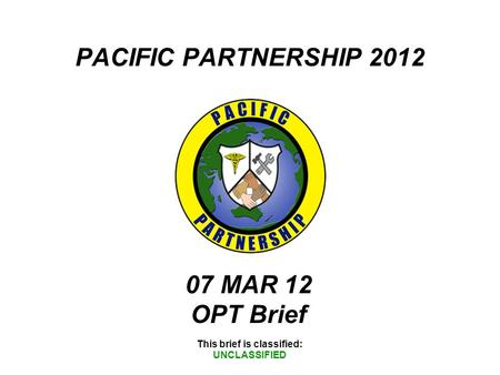 PACIFIC PARTNERSHIP 2012 This brief is classified: UNCLASSIFIED 07 MAR 12 OPT Brief.