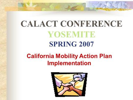 CALACT CONFERENCE YOSEMITE SPRING 2007 California Mobility Action Plan Implementation.