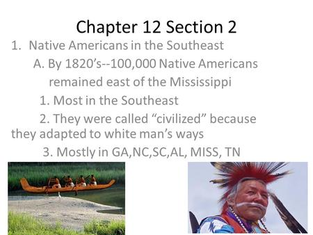 Chapter 12 Section 2 1.Native Americans in the Southeast A. By 1820's--100,000 Native Americans remained east of the Mississippi 1. Most in the Southeast.