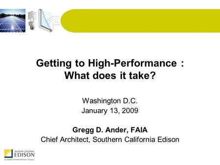 Getting to High-Performance : What does it take? Washington D.C. January 13, 2009 Gregg D. Ander, FAIA Chief Architect, Southern California Edison.