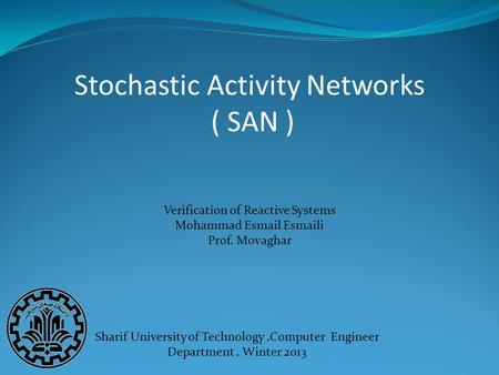 Stochastic Activity Networks ( SAN ) Sharif University of Technology,Computer Engineer Department, Winter 2013 Verification of Reactive Systems Mohammad.
