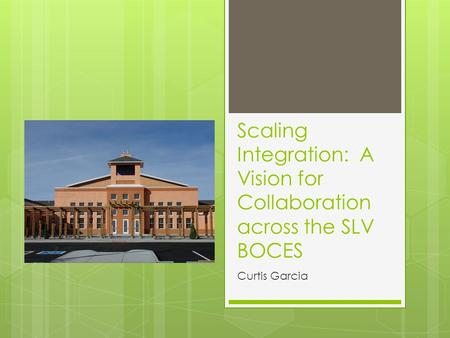 Scaling Integration: A Vision for Collaboration across the SLV BOCES Curtis Garcia.