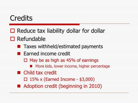 Credits  Reduce tax liability dollar for dollar  Refundable Taxes withheld/estimated payments Earned income credit  May be as high as 45% of earnings.