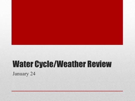 Water Cycle/Weather Review January 24. Climate and weather are different concepts, though they are related. How are the concepts of weather and climate.