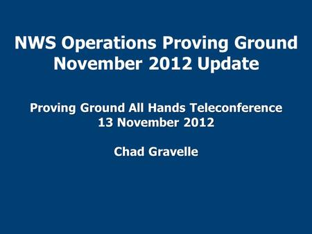 NWS Operations Proving Ground November 2012 Update Proving Ground All Hands Teleconference 13 November 2012 Chad Gravelle.