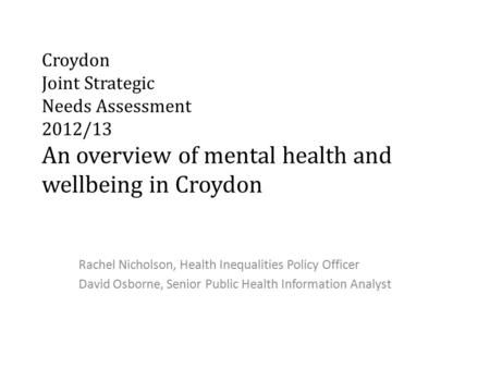 Croydon Joint Strategic Needs Assessment 2012/13 An overview of mental health and wellbeing in Croydon Rachel Nicholson, Health Inequalities Policy Officer.
