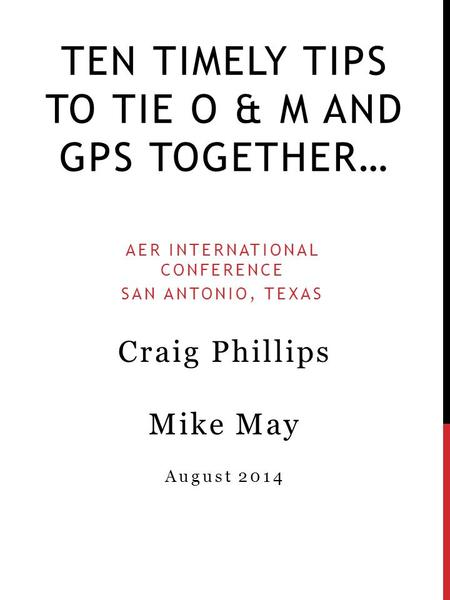 TEN TIMELY TIPS TO TIE O & M AND GPS TOGETHER… AER INTERNATIONAL CONFERENCE SAN ANTONIO, TEXAS Craig Phillips Mike May August 2014.