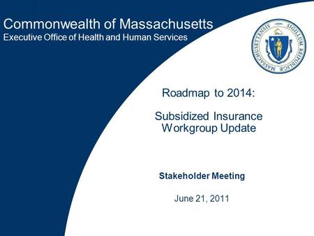 Commonwealth of Massachusetts Executive Office of Health and Human Services Roadmap to 2014: Subsidized Insurance Workgroup Update Stakeholder Meeting.
