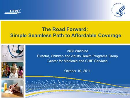 The Road Forward: Simple Seamless Path to Affordable Coverage Vikki Wachino Director, Children and Adults Health Programs Group Center for Medicaid and.