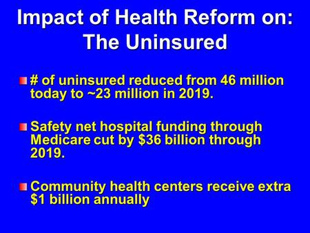 Impact of Health Reform on: The Uninsured # of uninsured reduced from 46 million today to ~23 million in 2019. Safety net hospital funding through Medicare.